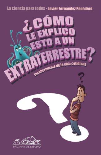 Descargar Libro ¿cómo Le Explico Esto A Un Extraterrestre?: Incoherencias De La Vida Cotidiana. La Ciencia Para Todos Javier Fernández Panadero