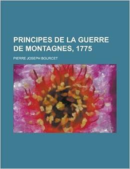 Amazon Fr Principes De La Guerre De Montagnes 1775 Bourcet Pierre Joseph Livres