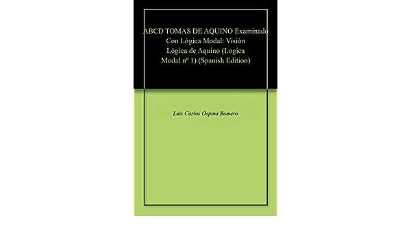 ABCD TOMAS DE AQUINO Examinado Con Lógica Modal: Visión Lógica de Aquino (Logica Modal nº 1) eBook: Luis Carlos Ospina Romero: Amazon.es: Tienda Kindle