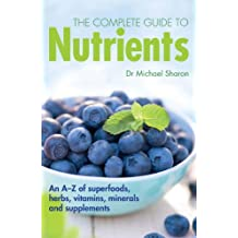 The Complete Guide to Nutrients: An A-Z of Superfoods, Herbs, Vitamins Mineral and Supplements