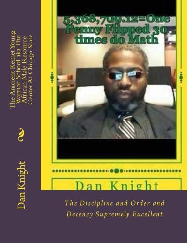 The Anicient Kemet Young Warrior School aka The African Male Resource Center At Chicago State: The Discipline and Order and Decency Supremely ... Good For The Brothers In College) (Volume 1)