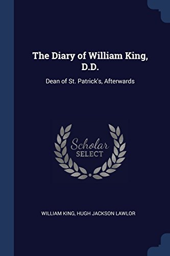 The Diary of William King, D.D.: Dean of St. Patrick's, Afterwards