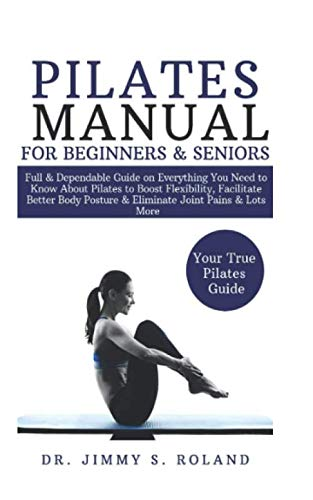 Pilates Manual for Beginners & Seniors: Full & Dependable Guide on Everything You Need to Know About Pilates to Boost Flexibility, Facilitate Better Body Posture & Eliminate Joint Pains & Lots More