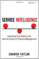 Service Intelligence: Improving Your Bottom Line with the Power of IT Service Management Front Cover
