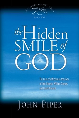 The Hidden Smile of God: The Fruit of Affliction in the Lives of John Bunyan, William Cowper, and David Brainerd (Swans Are Not Silent) by John Piper (2008-02-28)