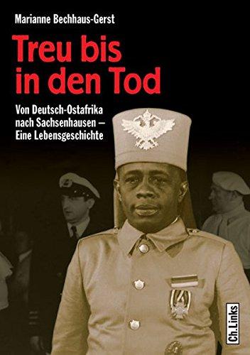 Treu bis in den Tod. Von Deutsch-Ostafrika nach Sachsenhausen. Eine Lebensgeschichte