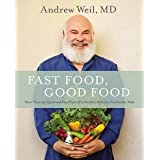 Andrew Weil: Fast Food, Good Food : More Than 150 Quick and Easy Ways to Put Healthy, Delicious Food on the Table (Hardcover)