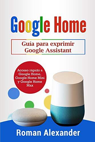 Google Home: Guía para exprimir Google Assistant: Acceso rápido a Google Home, Google Home Mini y Google Home Max (Sistema Smart Home) por Roman Alexander