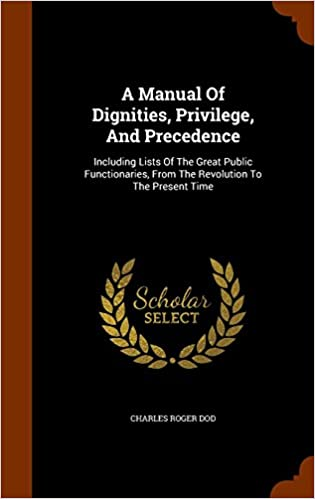 A Manual Of Dignities, Privilege, And Precedence: Including Lists Of The Great Public Functionaries, From The Revolution To The Present Time