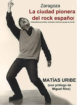 Zaragoza. La ciudad pionera del rock español: Costumbres juveniles, sociedad, rockers y ye-yés en los 60 eBook: Uribe Cobo, Matías: Amazon.es: Tienda Kindle