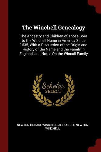 Read Online The Winchell Genealogy: The Ancestry and Children of Those Born to the Winchell Name in America Since 1635, With a Discussion of the Origin and ... in England, and Notes On the Wincoll Family ebook