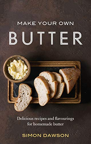 Make Your Own Butter: Delicious recipes and flavourings for homemade butter by Simon Dawson