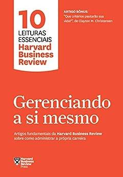 Gerenciando a si mesmo: Artigos fundamentais da Harvard Business Review sobre como administrar a própria carreira (10 leituras essenciais - HBR) por [Review, Harvard Business]
