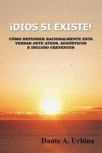 ¡Dios sí existe!: Cómo defender racionalmente esta verdad ante ateos, agnósticos e incluso creyentes (Spanish Edition)