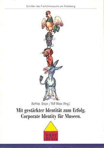 Mit gestärkter Identität zum Erfolg: Corporate Identity für Museen (Schriften des Freilichtmuseums am Kiekeberg)