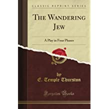 The Wandering Jew: A Play in Four Phases (Classic Reprint)