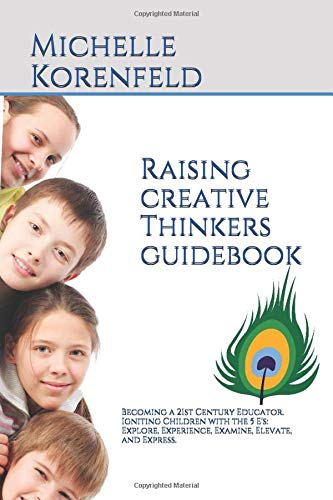Raising Creative Thinkers Guidebook: Becoming a 21st Century Educator. Igniting Children with the 5 E's: Explore, Experience, Examine, Elevate, and Express. PDF