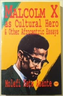 malcolm x as cultural hero and other afrocentric essays molefi  malcolm x as cultural hero and other afrocentric essays
