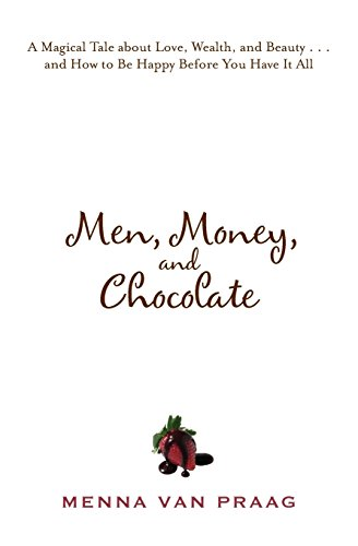 Men, Money, and Chocolate: A Magical Tale about Love, Wealth, and Beauty...and How to Be Happy Before You Have It All