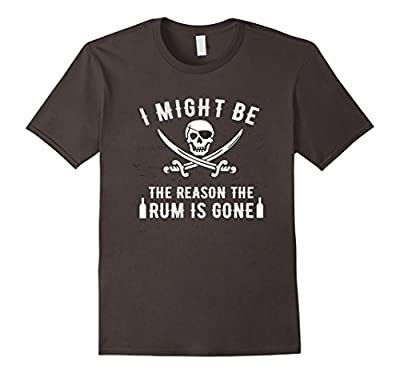 I Might Be the REASON the RUM IS GONE, Funny Pirate Shirt