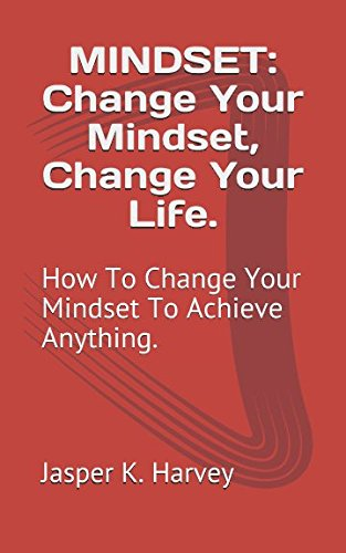 MINDSET: Change Your Mindset, Change Your Life.: How To Change Your Mindset To Achieve Anything.