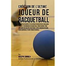 Creation de l'Ultime Joueur de Racquetball: Apprenez les secrets et les astuces utilises par les meilleurs joueurs et entraineurs de Racquetball professionnel pour ameliorer vos Qualites Athletiques, votre Condition Physique, votre Nutrition, et votre Tenacite Mentale