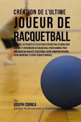 Creation de l'Ultime Joueur de Racquetball: Apprenez les secrets et les astuces utilises par les meilleurs joueurs et entraineurs de Racquetball ... et votre Tenacite Mentale (French Edition) pdf epub