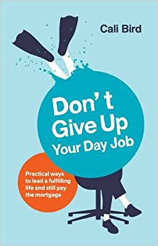 Don't Give Up Your Day Job: Practical Ways to Lead a Fulfilling Life and Still Pay the Mortgage