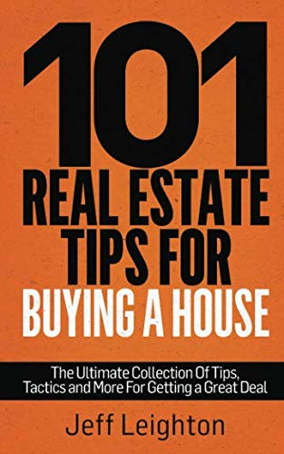 Great Tips - 101 Real Estate Tips For Buying A House: The Ultimate Collection Of Tips, Tactics, And More For Getting A Great Deal