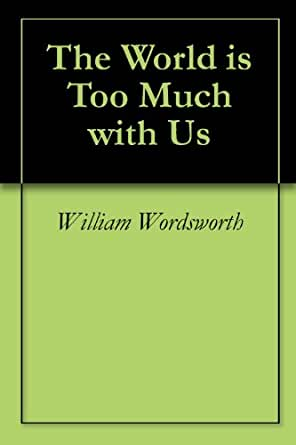 """the world is too much with us by william wordsworth essay William wordsworth's """"the world is too much with us"""" is, for the most part, written in iambic pentameter in the form of a sonnet a sonnet is a fourteen-line poem, the origins of which are attributed to the italian poet petrarch."""