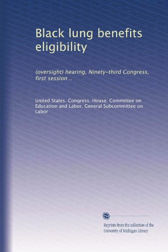 Black lung benefits eligibility: (oversight) hearing, Ninety-third Congress, first session ..