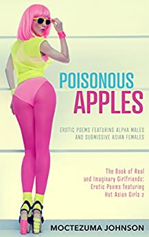 Poisonous Apples: Erotic Poems featuring Alpha Males and Submissive Asian Females (The Book of Real and Imaginary Girlfriends: Erotic Poems featuring Hot Asian Girls 2) by [Johnson, Moctezuma]