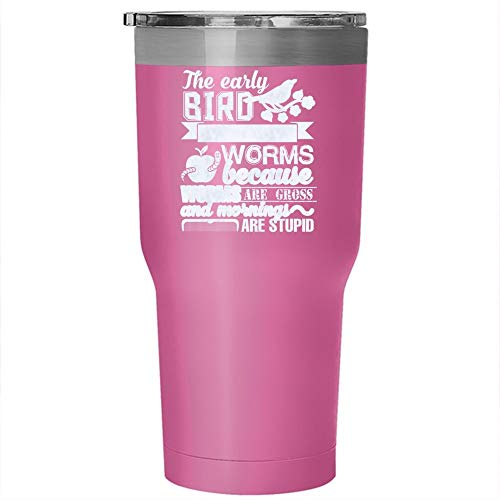 The Early Bird Can Have The Worms Tumbler 30 oz Stainless Steel, Because Are Gross And Mornings Are Stupid Travel Mug, Gift for Outdoor Activity (Tumbler - Pink)