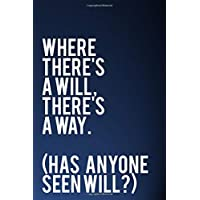 "Where There's A Will There's A Way (Has Anyone Seen Will?): 110-Page Funny Sarcastic Blank Lined Journal Makes Great Coworker, Office or Gag Gift Idea, 6""x9"""
