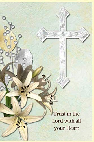 Trust in the Lord with all your Heart: Proverbs 3:5- A Christian Journal Filled with Favorite Bible Verses (KJV) -Jesus Christ Crucifix Flowers- Volume 1