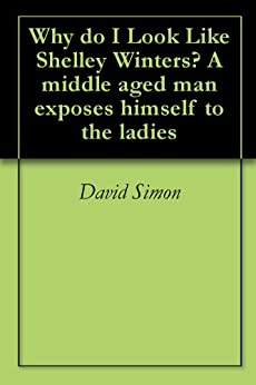 Why do I Look Like Shelley Winters? A middle aged man exposes himself to the ladies by [Simon, David]
