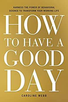How to Have a Good Day: Harness the Power of Behavioral Science to Transform Your Working Life by [Webb, Caroline]