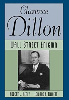 Clarence Dillon: A Wall Street Enigma by [Perez, Robert C., Willett, Edward F.]
