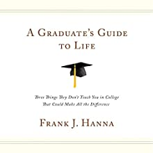 A Graduate's Guide to Life: Three Things They Don't Teach You in College That Could Make All the Difference Audiobook by Frank J. Hanna Narrated by Frank Hanna