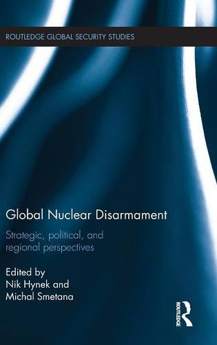 Global Nuclear Disarmament: Strategic, Political, and Regional Perspectives (Routledge Global Security Studies)