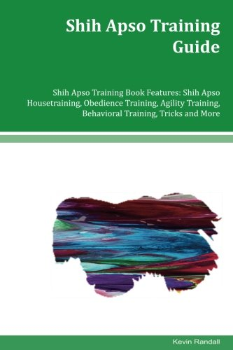 Read Online Shih Apso Training Guide Shih Apso Training Book Features: Shih Apso Housetraining, Obedience Training, Agility Training, Behavioral Training, Tricks and More PDF