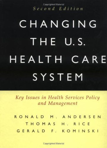 Changing the U.S. Health Care System: Key Issues in Health Services Policy and Management (Jossey Bass/Aha Press Series)