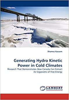 Generating Hydro Kinetic Power in Cold Climates: Research That Demonstrates How Canada Can Extract its Gigawatts of Free Energy