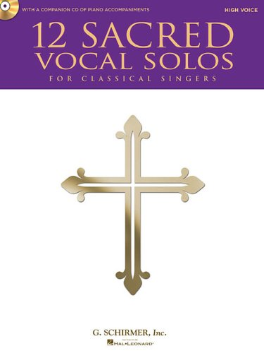 12 Sacred Vocal Solos for Classical Singers: High Voice Edition With a CD of Piano Accompaniments