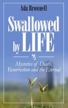 Swallowed by Life: Mysteries of Death, Resurrection and the Eternal by [Brownell, Ada]