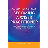 Counselling Skills for Becoming a Wiser Practitioner: Tools, Techniques and Reflections for Building Practice Wisdom (Essential Skills for Counselling)