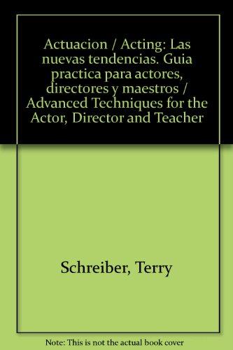Actuacion / Acting: Las nuevas tendencias. Guia practica para actores, directores y maestros / Advanced Techniques for the Actor, Director and Teacher (Spanish Edition)