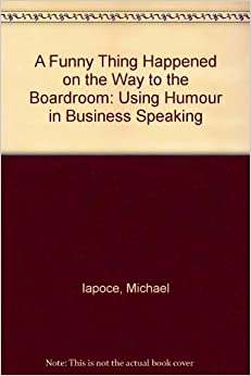 Book A Funny Thing Happened on the Way to the Boardroom: Using Humor in Business Speaking