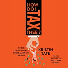 How Do I Tax Thee?: A Field Guide to the Great American Rip-Off Audiobook by Kristin Tate Narrated by Katheryn Holloway Woods