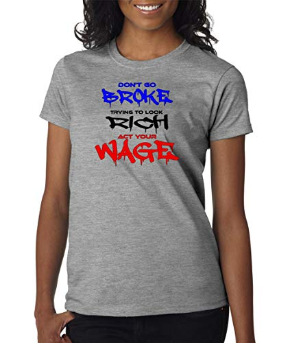 Dont Go Broke Trying To Look Rich Act Your Wage Logo Womens T Shirt Ladies Girls Cut Tee Country Sarcastic Funny Adult Joke Clever Fun